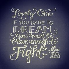 """Lovely One, if you dare to dream, you must be brave enough to fight."""