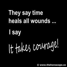 they say time heals all wounds ... I say: it takes #courage! © http://www.thehoroscope.co