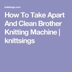 How To Take Apart And Clean Brother Knitting Machine | knittsings