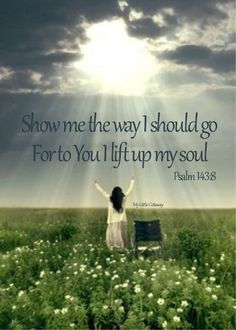 Psalms 143:8 ~ Let me hear in the morning of your steadfast love, for in you I trust. Make me know the way I should go, for to you I lift up my soul.