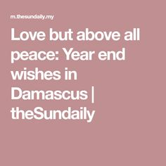 Love but above all peace: Year end wishes in Damascus | theSundaily