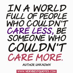 In A World Full Of People Who Couldn't Care Less, Be Someone Who Couldn't CARE MORE.