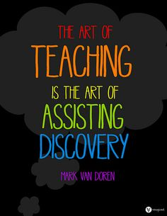 The Art Of TEACHING  Is The ART Of ASSISTING DISCOVERY...