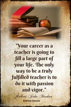 """Your career as a teacher is going to fill a large part of your life. The only way to be a truly fulfilled teacher is to do it with passion and vigor.""- Robert John Meehan"