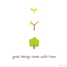 good things come with time.