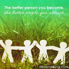 Inspirational Quote: The better person you become, the better people you attract. Hugs, Deborah