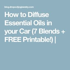 How to Diffuse Essential Oils in your Car (7 Blends + FREE Printable!)  