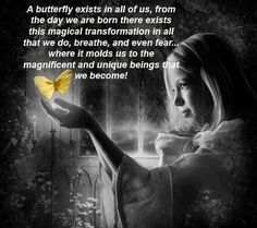 A butterfly exists in all of us, from the day we are born there exists this magical transformation in all that we do, breathe, and even fear... where it molds us to the magnificent and unique beings that we become! Many blessings,  Cherokee Billie