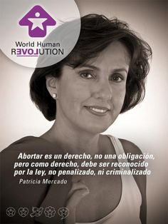 Abort is a right, not an obligation, but as a right must be recognized by the law, not penalized or criminalized  Patricia Mercado    www.facebook.com/worldhumanrevolution