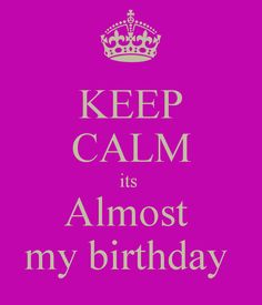 It's My Bday   KEEP CALM its Almost my birthday - KEEP CALM AND CARRY ON Image ...