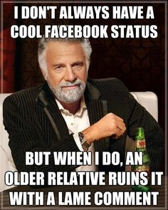 I don't always have a cool Facebook status, but when I do, an older relative ruins it with a lame comment.