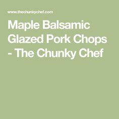 Maple Balsamic Glazed Pork Chops - The Chunky Chef