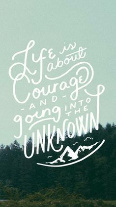 Life is about courage and going into the unknown