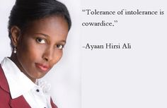 """Tolerance of intolerance is cowardice.""   -Ayaan Hirsi Ali-"