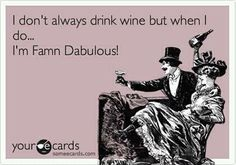 i don't always drink wine, but when I do I'm Famn Dabulous!  ALWAYS!