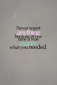 Never regret anything because at one point   it was exactly what you needed/wanted! These are words I live by every single   day!!