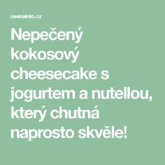 Nepečený kokosový cheesecake s jogurtem a nutellou, který chutná naprosto skvěle!