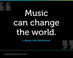 Music can change the world. - Ludwig Van Beethoven  http://thepeopleproject.com/share-a-quote.php