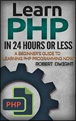 PHP: Learn PHP in 24 Hours or Less - A Beginner's Guide To Learning PHP Programming Now (PHP PHP Programming PHP Course)
