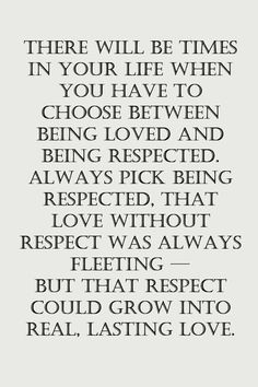 there will be times in your life when you have to choose between being loved and being respected. always pick being respected. that love without respect was always fleeting - but that respect could grow into real. lasting love. @Danielle Flanders perfection!