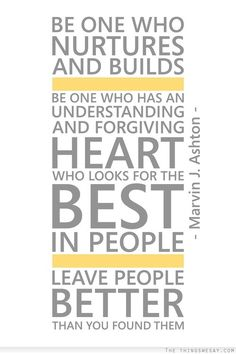 Be one who nurtures and builds be one who has an understanding and forgiving heart who looks for the best in people leave people better than you found them