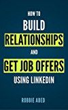 Free Kindle Book -   How to Build Relationships and Get Job Offers Using LinkedIn: A No BS Guide to LinkedIn