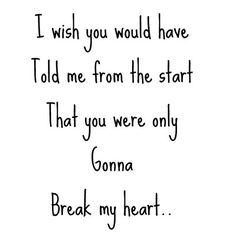 I wish you would have told me from the start that you were only gonna break my heart.