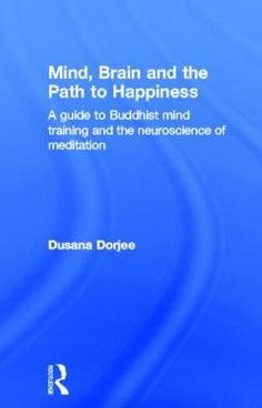 Mind, brain and the path to happiness : a guide to Buddhist mind training and the neuroscience of meditation