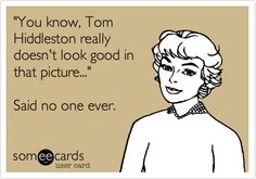 'You know, Tom Hiddleston really doesn't look good in that picture...' Said no one ever.