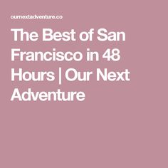 The Best of San Francisco in 48 Hours | Our Next Adventure