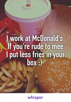 I work at McDonald's  If you're rude to mee I put less fries in your box :)