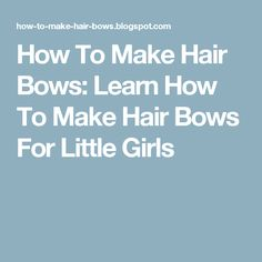 How To Make Hair Bows: Learn How To Make Hair Bows For Little Girls