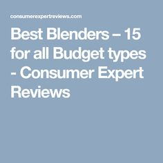 Best Blenders – 15 for all Budget types - Consumer Expert Reviews