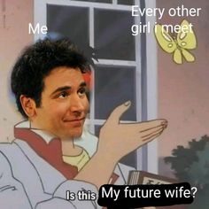 Every Other Girl I Meet Me Is This My Future Wife - Funny Memes. The Funniest Memes worldwide for Birthdays, School, Cats, and Dank Memes - Meme How I Met Your Mother, Funny Quotes, Funny Memes, Funny Videos, Himym Memes, Siri Funny, Silly Memes, Memes Humor, Funny Shit