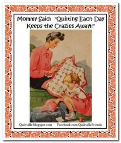 Mommy Said:  Quilting Each Day Keeps The Crazies Away!! :D