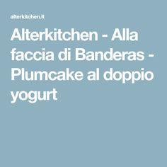Alterkitchen - Alla faccia di Banderas - Plumcake al doppio yogurt