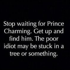 Hahaha! But always remember that a knight in shining armor could turn out to be a dunce in tin foil!