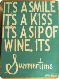 It's a Smile  It's a Kiss  It's a Sip of Wine  Its SUMMERTIME :) Love this!