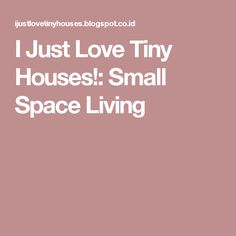 I Just Love Tiny Houses!: Small Space Living