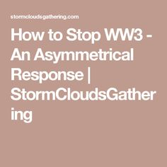 How to Stop WW3 - An Asymmetrical Response | StormCloudsGathering