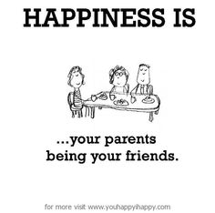 Happiness is, your parents being your friends. - You Happy, I Happy