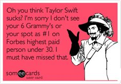 Oh you think Taylor Swift sucks? I'm sorry I don't see your 6 Grammy's or your spot as #1 on Forbes highest paid person under 30. I must have missed that.