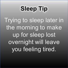 Trying to sleep later in the morning to make up for sleep lost overnight will leave you feeling tired.
