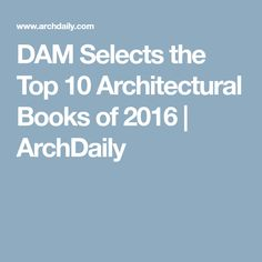 DAM Selects the Top 10 Architectural Books of 2016   ArchDaily
