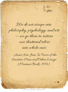 """""""We do not 'escape' into philosophy, psychology and art -we go there to restore our shattered selves into whole ones"""" -Anais Nin"""