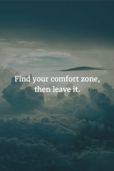 Find your comfort zone, then leave it.