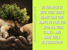 In Jesus, and with the help of the Holy Spirit, God wants to fashion you anew. Will you let God take you and mold you?