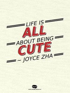 Life is all about being cute ~  Joyce Zha - Quote From Recite.com #RECITE #QUOTE