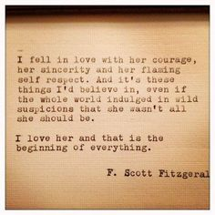I fell in love with her courage, her sincerity and her flaming self respect. And its these thigns I believe in, even if the whole world indulged in wild suspicions that she wasn't all she could be. I love her and that is the beginning of everything. F Scott Fitzgerald