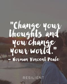 """""""Change your thoughts and you change your world."""" - Norman Vincent Peale"""